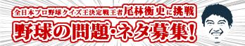 全日本プロ野球クイズ王決定戦 王者尾林衡史に挑戦 野球の問題・ネタ募集! クイズ王も唸る問題・ネタお待ちしています